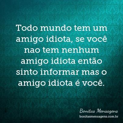 Todo mundo tem um amigo idiota, se você nao tem nenhum amigo idiota então sinto informar mas o amigo idiota é você.
