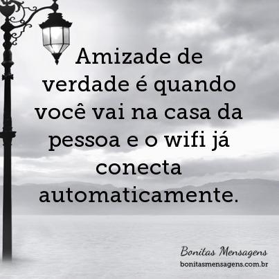 Amizade de verdade é quando você vai na casa da pessoa e o wifi já conecta automaticamente.