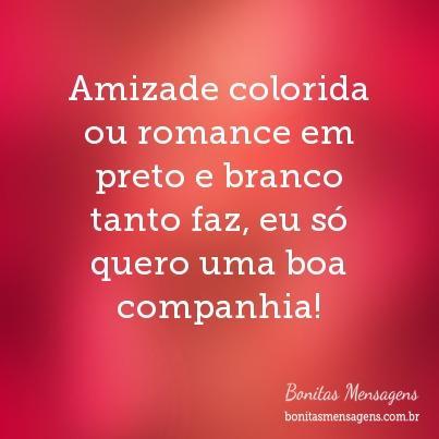 Amizade colorida ou romance em preto e branco tanto faz, eu só quero uma boa companhia!