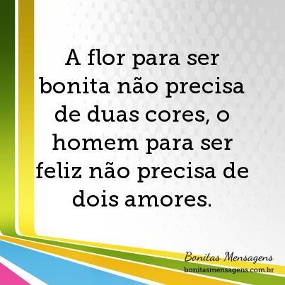 A flor para ser bonita não precisa de duas cores, o homem para ser feliz não precisa de dois amores.