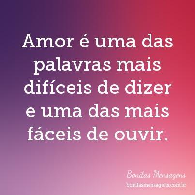 Amor é uma das palavras mais difíceis de dizer e uma das mais fáceis de ouvir.