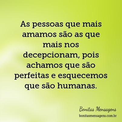 As pessoas que mais amamos são as que mais nos decepcionam, pois achamos que são perfeitas e esquecemos que são humanas.