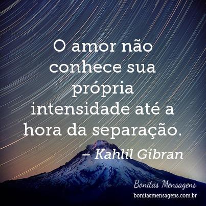 O amor não conhece sua própria intensidade até a hora da separação.