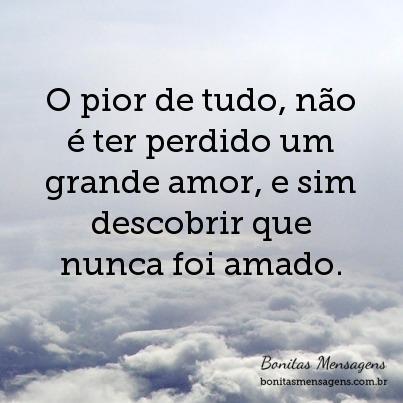 O pior de tudo, não é ter perdido um grande amor, e sim descobrir que nunca foi amado.