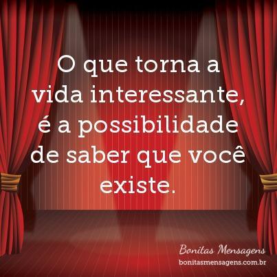 O que torna a vida interessante, é a possibilidade de saber que você existe.