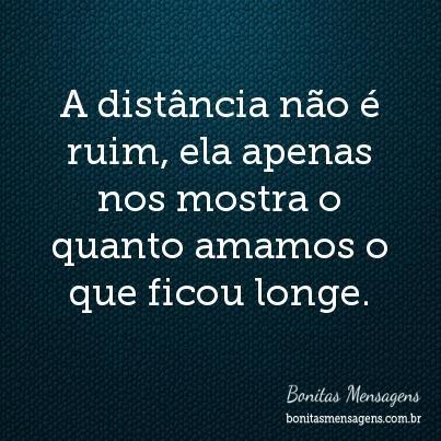 A distância não é ruim, ela apenas nos mostra o quanto amamos o que ficou longe.