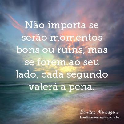 Não Importa Se Serão Momentos Bons Ou Ruins Mas Se Forem Ao Seu