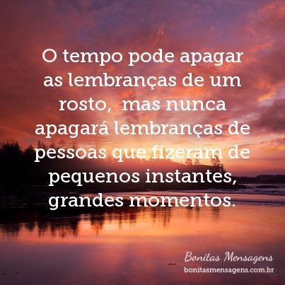 O tempo pode apagar as lembranças de um rosto,  mas nunca apagará lembranças de pessoas que fizeram de pequenos instantes, grandes momentos.