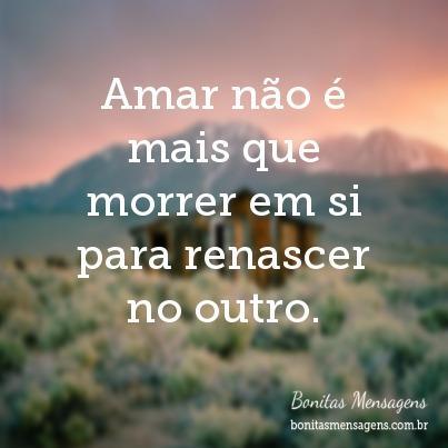 Amar não é mais que morrer em si para renascer no outro.