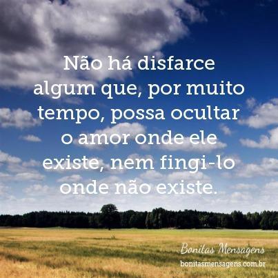 Não há disfarce algum que, por muito tempo, possa ocultar o amor onde ele existe, nem fingi-lo onde não existe.