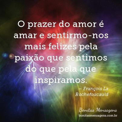O prazer do amor é amar e sentirmo-nos mais felizes pela paixão que sentimos do que pela que inspiramos.