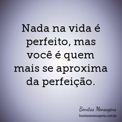 Nada na vida é perfeito, mas você é quem mais se aproxima da perfeição.