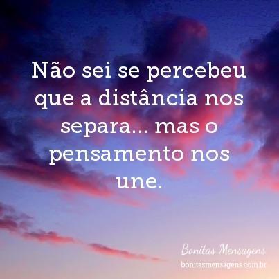 Não sei se percebeu que a distância nos separa… mas o pensamento nos une.
