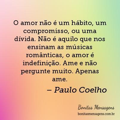 O amor não é um hábito, um compromisso, ou uma dívida. Não é aquilo que nos ensinam as músicas românticas, o amor é indefinição. Ame e não pergunte muito. Apenas ame.