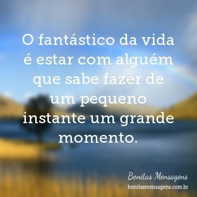 O fantástico da vida é estar com alguém que sabe fazer de um pequeno instante um grande momento.