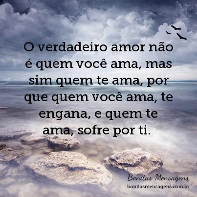 O verdadeiro amor não é quem você ama, mas sim quem te ama, por que quem você ama, te engana, e quem te ama, sofre por ti.