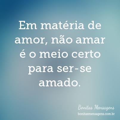 Em matéria de amor, não amar é o meio certo para ser-se amado.
