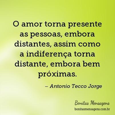 O amor torna presente as pessoas, embora distantes, assim como a indiferença torna distante, embora bem próximas.