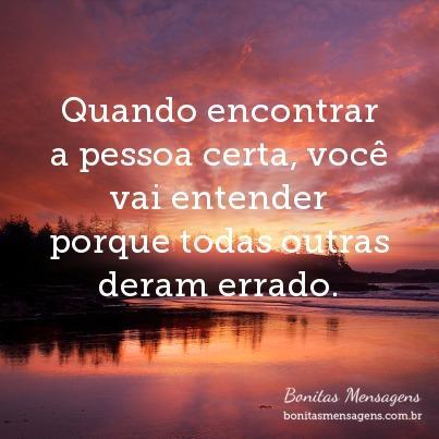 Quando encontrar a pessoa certa, você vai entender porque todas outras deram errado.