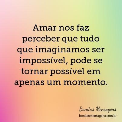 Amar nos faz perceber que tudo que imaginamos ser impossível, pode se tornar possível em apenas um momento.