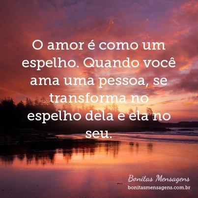 O amor é como um espelho. Quando você ama uma pessoa, se transforma no espelho dela e ela no seu.