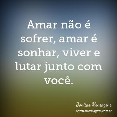 Amar não é sofrer, amar é sonhar, viver e lutar junto com você.