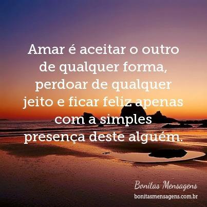 Amar é aceitar o outro de qualquer forma, perdoar de qualquer jeito e ficar feliz apenas com a simples presença deste alguém.