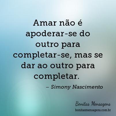 Amar não é apoderar-se do outro para completar-se, mas se dar ao outro para completar.