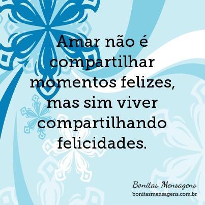 Amar não é compartilhar momentos felizes, mas sim viver compartilhando felicidades.