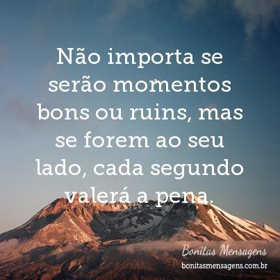 Não importa se serão momentos bons ou ruins, mas se forem ao seu lado, cada segundo valerá a pena.