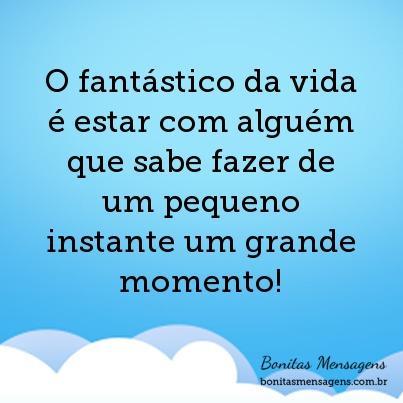 O fantástico da vida é estar com alguém que sabe fazer de um pequeno instante um grande momento!