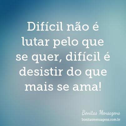 Difícil não é lutar pelo que se quer, difícil é desistir do que mais se ama!