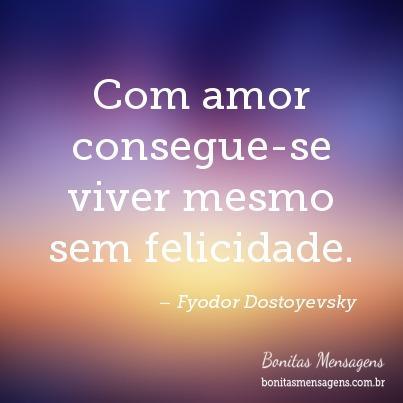 Com amor consegue-se viver mesmo sem felicidade.