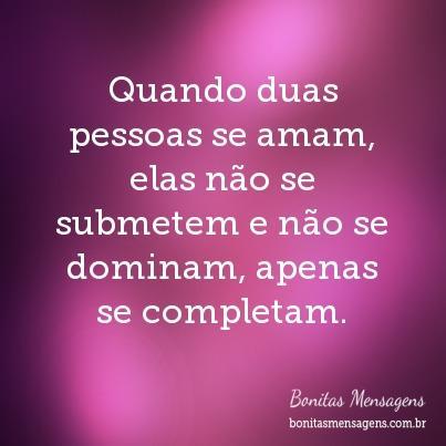 Quando duas pessoas se amam, elas não se submetem e não se dominam, apenas se completam.