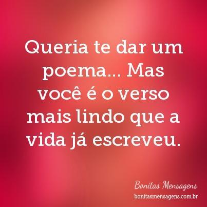 Queria te dar um poema… Mas você é o verso mais lindo que a vida já escreveu.