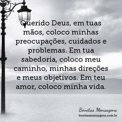 Querido Deus, em tuas mãos, coloco minhas preocupações, cuidados e problemas. Em tua sabedoria, coloco meu caminho, minhas direções e meus objetivos. Em teu amor, coloco minha vida.