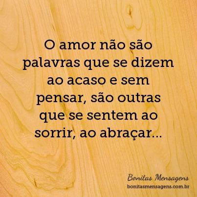 O amor não são palavras que se dizem ao acaso e sem pensar, são outras que se sentem ao sorrir, ao abraçar…