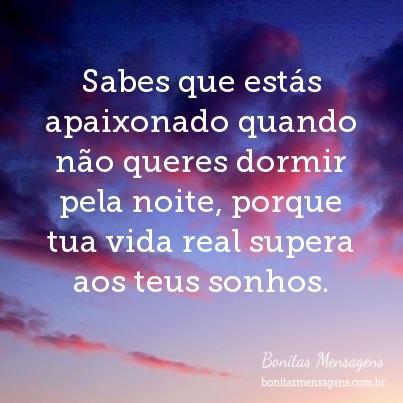 Sabes que estás apaixonado quando não queres dormir pela noite, porque tua vida real supera aos teus sonhos.