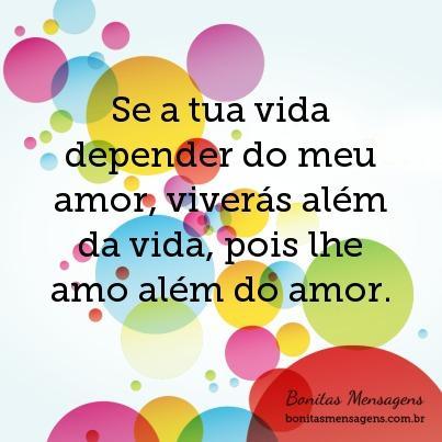 Se a tua vida depender do meu amor, viverás além da vida, pois lhe amo além do amor.