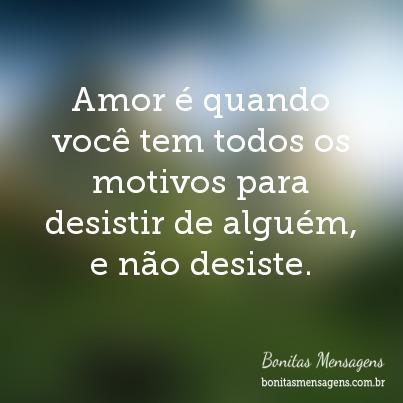 Amor é Quando Você Tem Todos Os Motivos Para Desistir De Alguém E