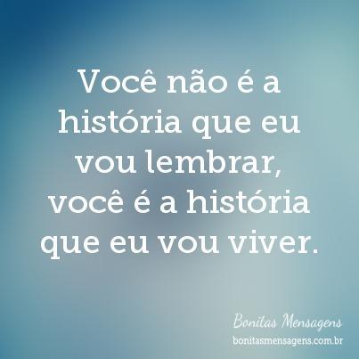 Você não é a história que eu vou lembrar, você é a história que eu vou viver.