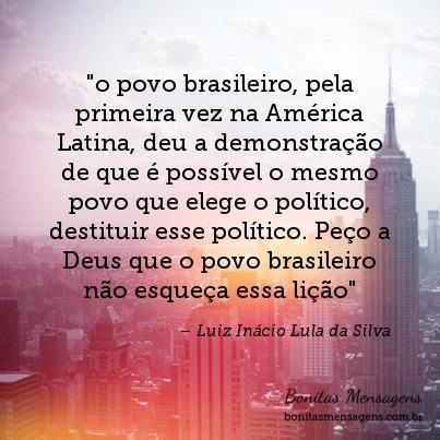 """""""o povo brasileiro, pela primeira vez na América Latina, deu a demonstração de que é possível o mesmo povo que elege o político, destituir esse político. Peço a Deus que o povo brasileiro não esqueça essa lição"""""""