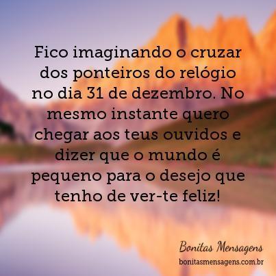 Fico imaginando o cruzar dos ponteiros do relógio no dia 31 de dezembro. No mesmo instante quero chegar aos teus ouvidos e dizer que o mundo é pequeno para o desejo que tenho de ver-te feliz!