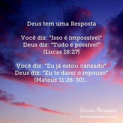 """Deus tem uma Resposta  Você diz: """"Isso é impossível"""" Deus diz: """"Tudo é possível"""" (Lucas 18:27)  Você diz: """"Eu já estou cansado"""" Deus diz: """"Eu te darei o repouso"""" (Mateus 11:28-30)  Você diz: """"Ninguém me ama de verdade"""" Deus diz: """"Eu te amo"""" (João 3:16 & João 13:34)  Você diz: """"Não tenho condições"""" Deus diz: """"Minha graça é suficiente"""" (II. Corintos 12:9)  Você diz: """"Não vejo saída"""" Deus diz: """"Eu guiarei teus passos"""" (Provérbios 3:5-6)  Você diz: """"Eu não posso fazer"""" Deus diz: """"Você pode fazer tudo"""" (Filipenses 4:13)  Você diz: """"Estou angustiado"""" Deus diz: """"Eu te livrarei da angustia"""" (Salmos 90:15)  Você diz: """"Não vale a pena"""" Deus diz: """"Tudo vale a pena"""" (Romanos 8:28)  Você diz: """"Eu não mereço perdão"""" Deus diz: """"Eu te perdôo"""" (I Epistola de São João 1:9 & Romanos 8:1)  Você diz: """"Não vou conseguir"""" Deus diz: """"Eu suprirei todas as suas necessidades"""" (Filipenses 4:19)  Você diz: """"Estou com medo"""" Deus diz: """"Eu não te dei um espírito de medo"""" (II. Timóteo 1:7)  Você diz: """"Estou sempre frustrado e preocupado"""" Deus diz: """"Confiai-me todas as suas preocupações"""" (I Pedro 5:7)  Você diz: """"Eu não tenho talento suficiente"""" Deus diz: """"Eu te dou sabedoria"""" (I Corintos 1:30)  Você diz: """"Não tenho fé"""" Deus diz: """"Eu dei a cada um uma medida de fé"""" (Romanos 12:3)  Você diz: """"Eu me sinto só e desamparado"""" Deus diz: """"Eu nunca te deixarei nem desampararei"""""""