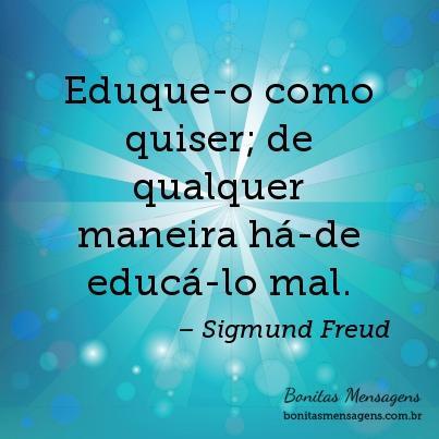 Eduque-o como quiser; de qualquer maneira há-de educá-lo mal.
