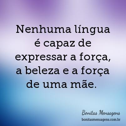 Nenhuma língua é capaz de expressar a força, a beleza e a força de uma mãe.