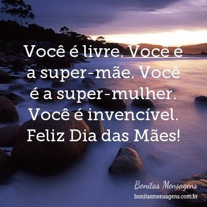Você é livre. Você é a super-mãe. Você é a super-mulher. Você é invencível. Feliz Dia das Mães!