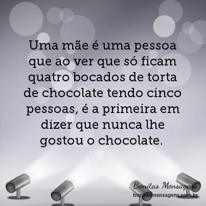 Uma mãe é uma pessoa que ao ver que só ficam quatro bocados de torta de chocolate tendo cinco pessoas, é a primeira em dizer que nunca lhe gostou o chocolate.